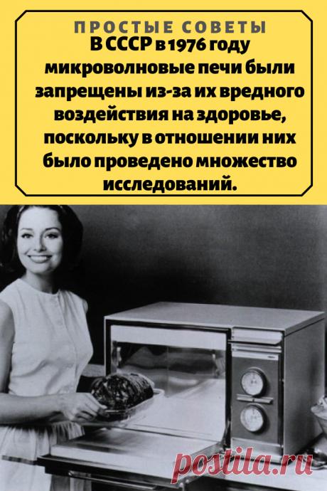 В СССР в 1976 году микроволновые печи были запрещены из-за их вредного воздействия на здоровье, поскольку в отношении них было проведено множество исследований. – Простые советы