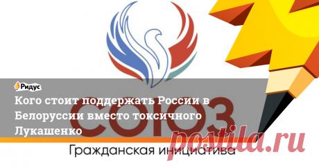 Кого стоит поддержать России в Белоруссии вместо токсичного Лукашенко У белорусско-российской гражданской инициативы «Союз» есть план.