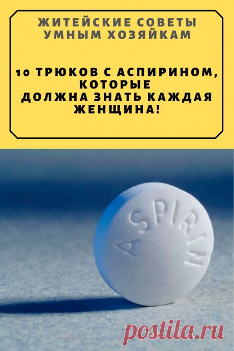10 трюков с аспирином, которые должна знать каждая женщина! | Житейские Советы