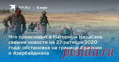 Что происходит в Нагорном Карабахе, свежие новости на 27 октября 2020 года: обстановка на границе Армении и Азербайджана Мы собрали последние новости о конфликте в Нагорном Карабахе на 27 октября 2020 года-2 НОВОСТЬ