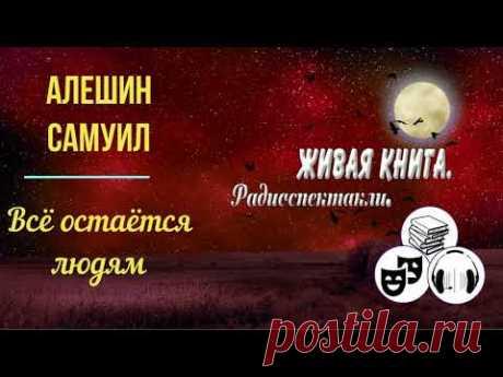 Алешин Cамуил - Всё остаётся людям. Радиоспектакль. - YouTube