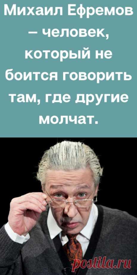 Михаил Ефремов — человек, который не боится говорить там, где другие молчат. - likemi.ru
