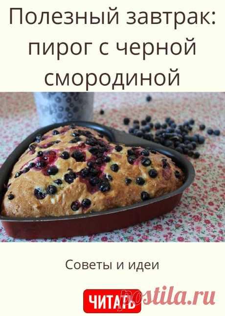 Полезный завтрак: пирог с черной смородиной