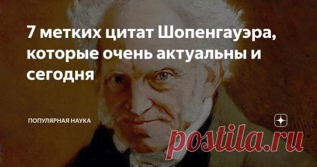 7 метких цитат Шопенгауэра, которые очень актуальны и сегодня Шопенгауэр, пожалуй, самый русский философ. По стилю мудрости. Это человек с железобетонной логикой. Он способен найти связь любых явлений в этом мире.