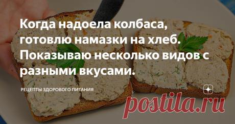 Когда надоела колбаса, готовлю намазки на хлеб. Показываю несколько видов с разными вкусами.