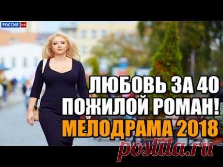 ПРЕМЬЕРА 2018 ПОЖИЛОЙ РОМАН / ЛЮБОВЬ ЗА 40 / Русские мелодрамы 2018 новинки, фильмы 2018 HD