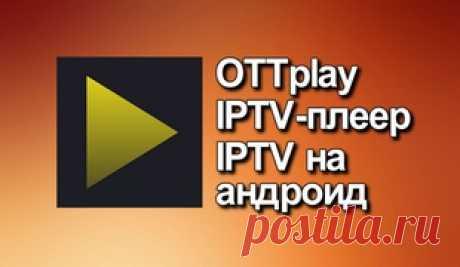OTTplay IPTV-плеер IPTV на андроид OTTplay IPTV-бесплатный потоковый плеер с поддержкой загрузки плейлистов и программы передач. Тестируем на андроид-приставке Х-96