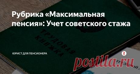 Рубрика «Максимальная пенсия»: Учет советского стажа Перерасчет пенсии за наличие советского стажа, а также способы его официального подтверждения.