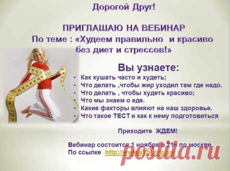 приглашаю всех желающих вебинар  тема «Худеем правильно и красиво-без диет и стрессов! «который состоится 1.11.2013 в 21ч москвы