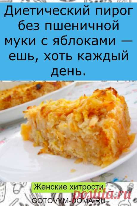 Диетический пирог без пшеничной муки с яблоками — ешь, хоть каждый день.