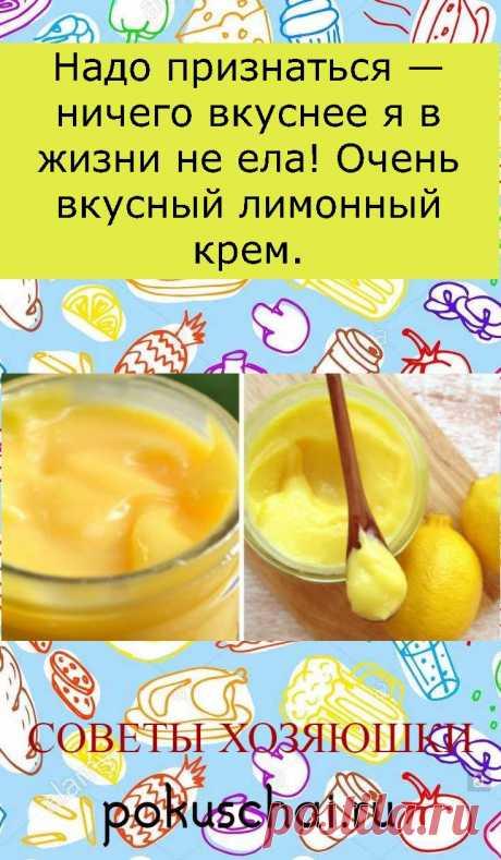 Надо признаться — ничего вкуснее я в жизни не ела! Очень вкусный лимонный крем.