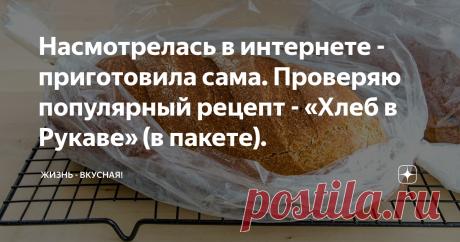 Насмотрелась в интернете - приготовила сама. Проверяю популярный рецепт - «Хлеб в Рукаве» (в пакете).