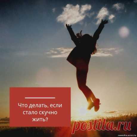 Что делать, если стало скучно жить? - САМОРАЗВИТИЕ - БИЗНЕС,БОГАТСТВО,УСПЕХ - Каталог статей - Персональный сайт