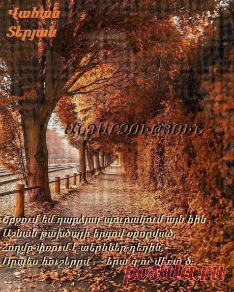 ԱՆԴԱՐՁՈՒԹՅՈՒՆ Շրջում եմ դարձյալ պուրակում այն հին Աշնան թախծալի երգով օրորված, Հողմը փռում է տերևներ դեղին, Որպես հուշերըս — երա՜զ ու մեռա՜ծ։ Մենակ եմ հիմա, և դու, ո՞վ գիտե, Ո՞ր կողմերում ես — ժպիտով անուշ — Նետում ծիծաղիդ կարկաչն արծաթե, Վառում հայացքիդ դյութանքը քնքուշ… Եվ գիտեմ, պիտի նորից հայտնվես, Հիշես խոսքերը վաղուց մոռացված,— Հըրաշքին պիտի հավատամ և ես Ու կրծքիդ դնեմ գլուխըս հոգնած… Բայց երբե՛ք, երբե՛ք էլ չի վառվելու Ցնորքըս մեռած,— պատկերըդ հեռու… Վահան Տերյան