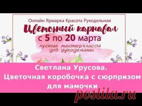 Светлана Урусова. Цветочная коробочка с сюрпризом для мамочки