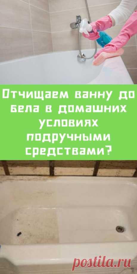 Отчищаем ванну до бела в домашних условиях подручными средствами? - likemi.ru