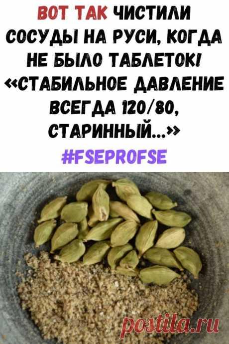 Вот так чистили сосуды на Руси, когда не было таблеток! «Стабильное давление всегда 120/80, старинный…» - Интересный блог
