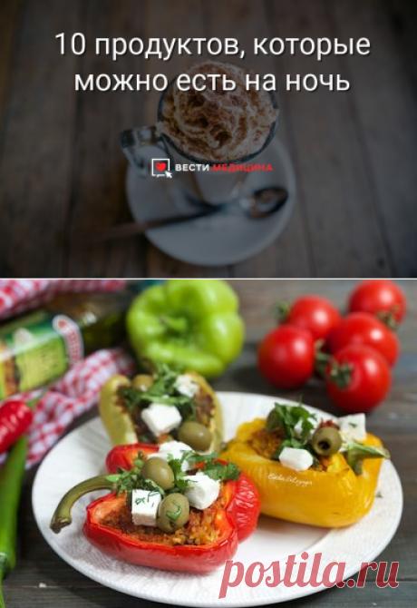 10 продуктов, которые можно есть на ночь | Вести.Медицина