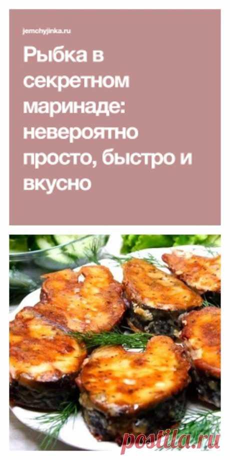 Рыбка в секретном маринаде: невероятно просто, быстро и вкусно - lucheedlavas.ru