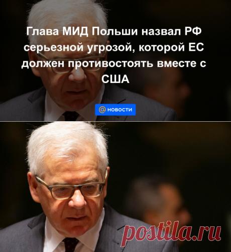 Глава МИД Польши назвал РФ серьезной угрозой, которой ЕС должен противостоять вместе с США - Новости Mail.ru