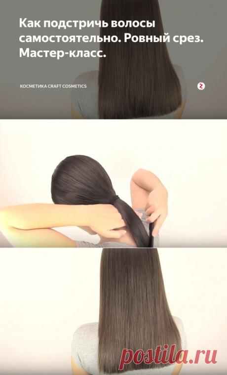 Как подстричь волосы самостоятельно. Ровный срез. Мастер-класс. | Косметика Craft Cosmetics | Яндекс Дзен