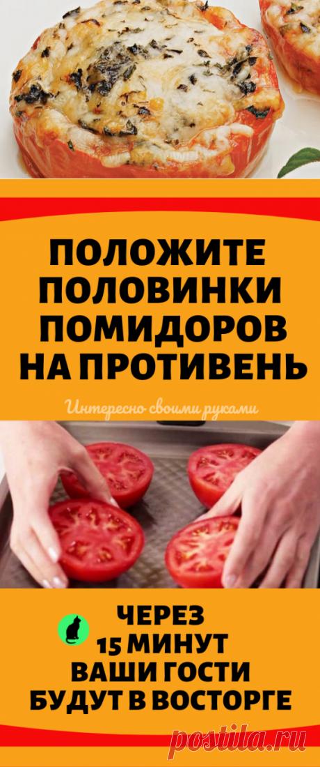 Положите половинки помидоров на противень. Через 15 минут ваши гости будут в восторге...