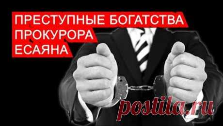 ПРЕСТУПНЫЕ БОГАТСТВА ПРОКУРОРА ЕСАЯНА | Аналитика Юга России