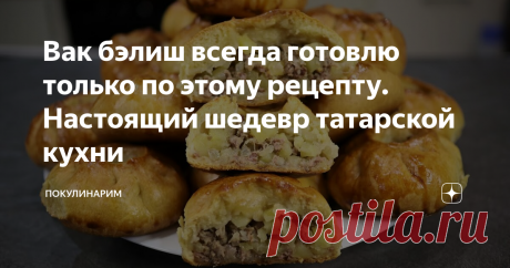 Вак бэлиш всегда готовлю только по этому рецепту. Настоящий шедевр татарской кухни