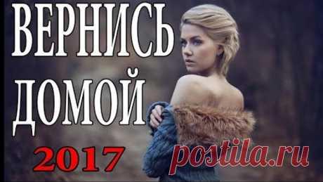 ЖИЗНЕННЫЙ ФИЛЬМ! Вернись домой Русская мелодрама 2017 новинка