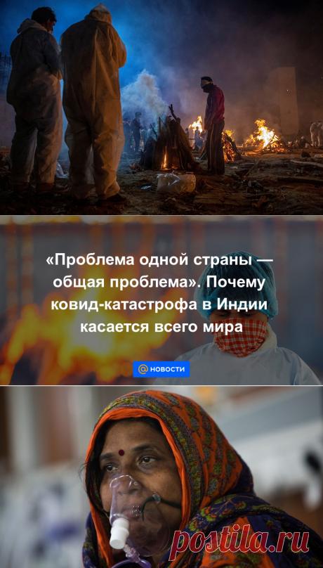 Проблема одной страны — общая проблема. Почему ковид-катастрофа в Индии касается всего мира - Новости Mail.ru