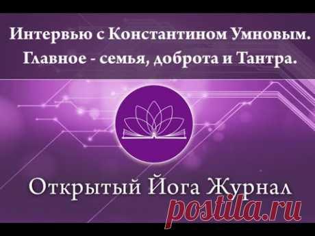 Интервью с Константином Умновым. Главное - семья, доброта и Тантра. (Открытый Йога Журнал)
