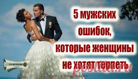 5 МУЖСКИХ ОШИБОК, КОТОРЫЕ ЖЕНЩИНЫ НЕ ХОТЯТ ТЕРПЕТЬ — ЭТО ИНТЕРЕСНО!