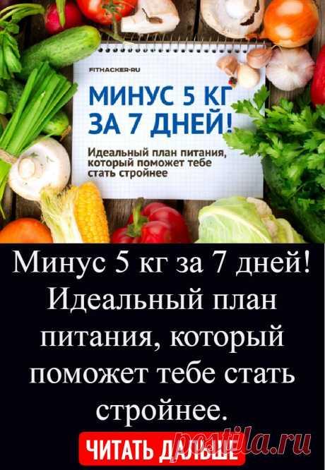 Минус 5 кг за 7 дней! Идеальный план питания, который поможет тебе стать стройнее.