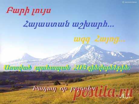 Բարի լույս Հայաստան աշխարհ... ազգ Հայոց: Աստված պահապանի ՀԱՅ զինվորներին:Խաղաղ օր բոլորիս:  ♥ Կեանքի մէջ ոչինչ աւելի բաղձալի է, քան մարդու սեփական ժառանգութիւնը՝ հայրենիքը, ուր ծներ ու սներ է և կ՛ուզէ վայելել: Մօր ստինքներուն և հօր գութին նման ան քաղցր է ժառանգորդի հոգիին համար: Ստեփանոս Օրբելեան  ♥ Մեր արմատները աւելի խոր են, քան մեր սաղարթներուն բարձրութիւնը: Ով որ պատմութիւն ունի, չի կրնար ետ չնայիլ, եւ ով որ անցեալ ունի, չի կրնար յիշողութիւն չունենալ: