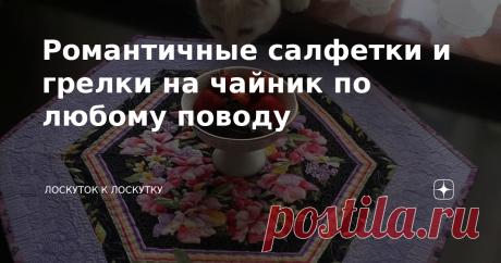 Романтичные салфетки и грелки на чайник по любому поводу