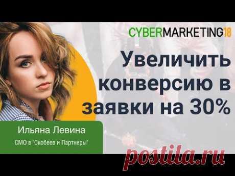 Как гарантированно увеличить конверсию в заявки на 30%. Ильяна Левина CyberMarketing 2018