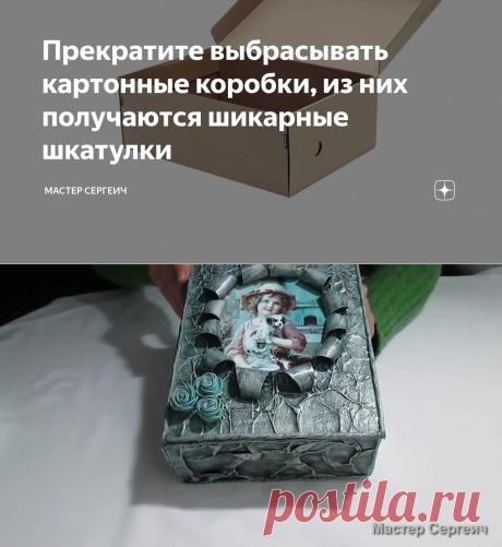 Прекратите выбрасывать картонные коробки, из них получаются шикарные шкатулки   Мастер Сергеич   Яндекс Дзен