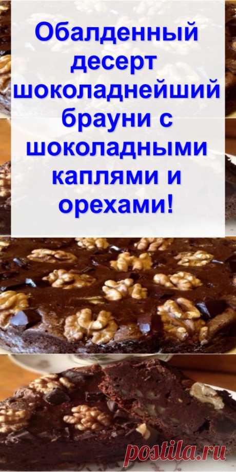 Обалденный десерт — шоколаднейший брауни с шоколадными каплями и орехами!