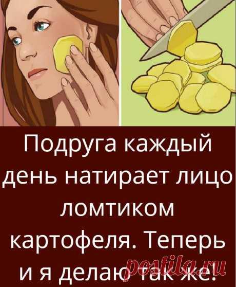 Подруга каждый день натирает лицо ломтиком картофеля. Теперь и я делаю так же!