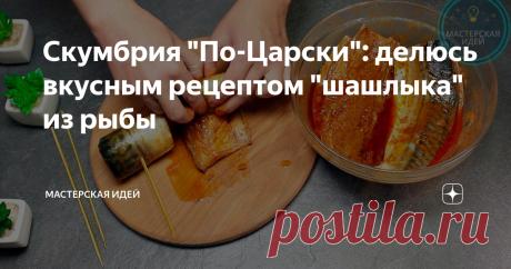 """Скумбрия """"По-Царски"""": делюсь вкусным рецептом """"шашлыка"""" из рыбы"""