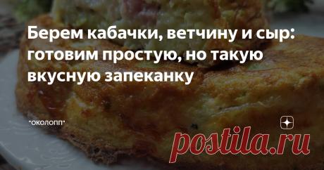 Берем кабачки, ветчину и сыр: готовим простую, но такую вкусную запеканку