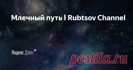 Млечный путь ӏ Rubtsov Channel | Яндекс Дзен Мы — невозможность в невозможной Вселенной.