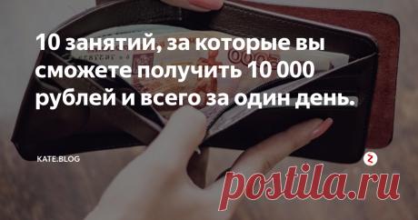 10 занятий, за которые вы сможете получить 10 000 рублей и всего за один день.