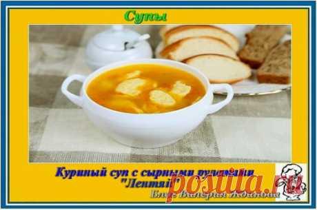 Куриный суп с сырными рулетами «Лентяй» – Блог Валерия Жданова