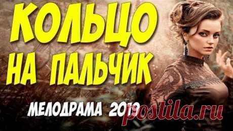 Этот фильм взбудоражил всех * КОЛЬЦО НА ПАЛЬЧИК * Русские мелодрамы 2019 новинки HD 1080P