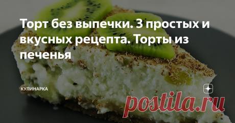 Торт без выпечки. 3 простых и вкусных рецепта. Торты из печенья