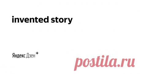 invented story | Яндекс Дзен Ставлю эксперименты дома, рассказываю интересные истории