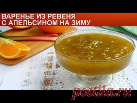 КАК ПРИГОТОВИТЬ ВАРЕНЬЕ ИЗ РЕВЕНЯ? Вкусное и нежное варенье из ревеня с апельсином на зиму