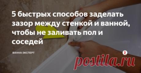 5 быстрых способов заделать зазор между стенкой и ванной, чтобы не заливать пол и соседей Быстро и эффективно.