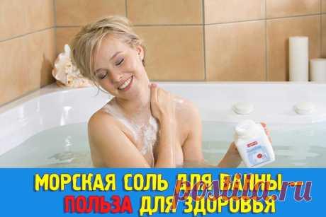 Морская соль для ванны — польза для здоровья. Как принимать ванну с морской солью - Полезные советы